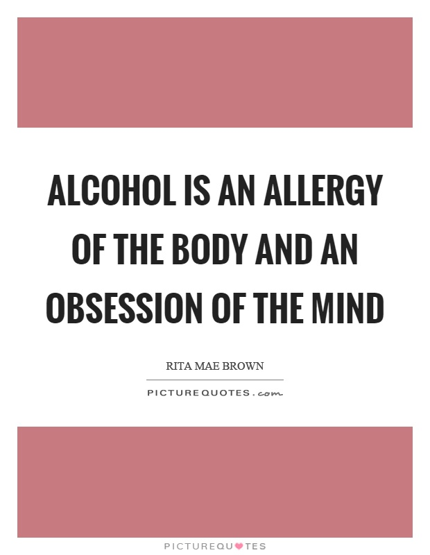 Alcohol is an allergy of the body and an obsession of the mind Picture Quote #1