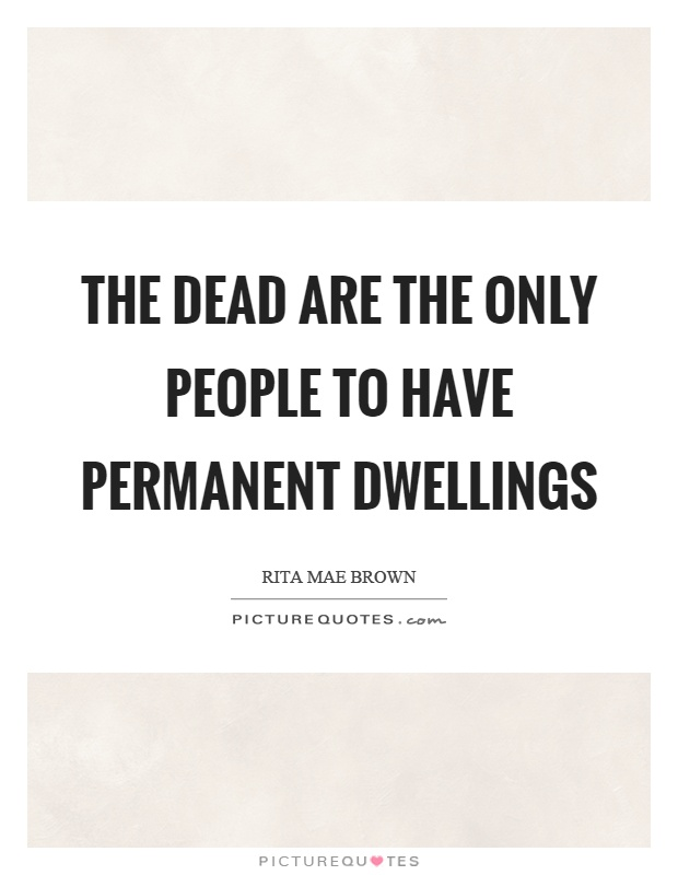 The dead are the only people to have permanent dwellings Picture Quote #1