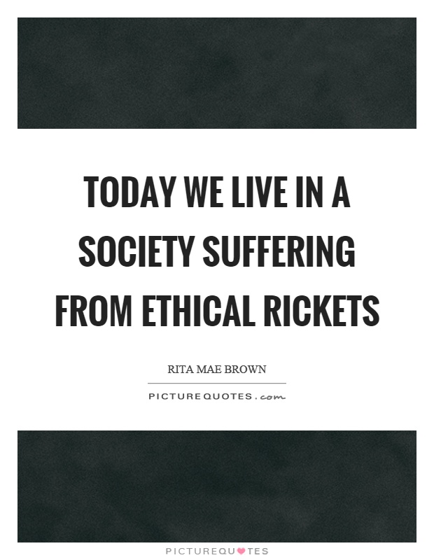 Today we live in a society suffering from ethical rickets Picture Quote #1