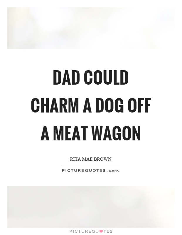 Dad could charm a dog off a meat wagon Picture Quote #1
