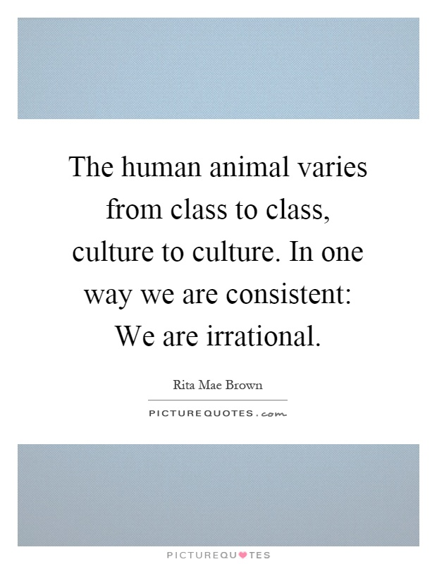 The human animal varies from class to class, culture to culture. In one way we are consistent: We are irrational Picture Quote #1