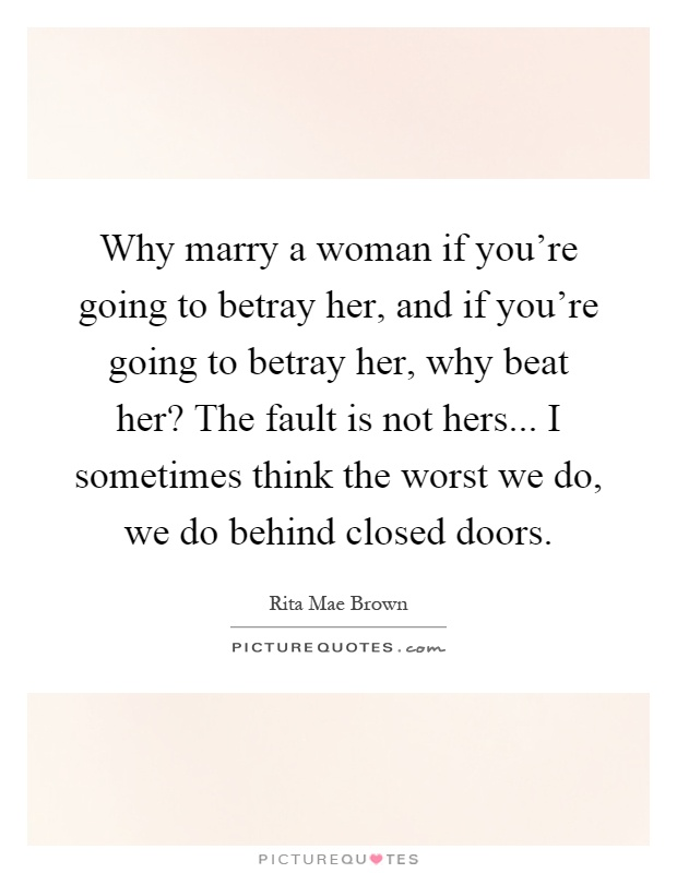Why marry a woman if you're going to betray her, and if you're going to betray her, why beat her? The fault is not hers... I sometimes think the worst we do, we do behind closed doors Picture Quote #1