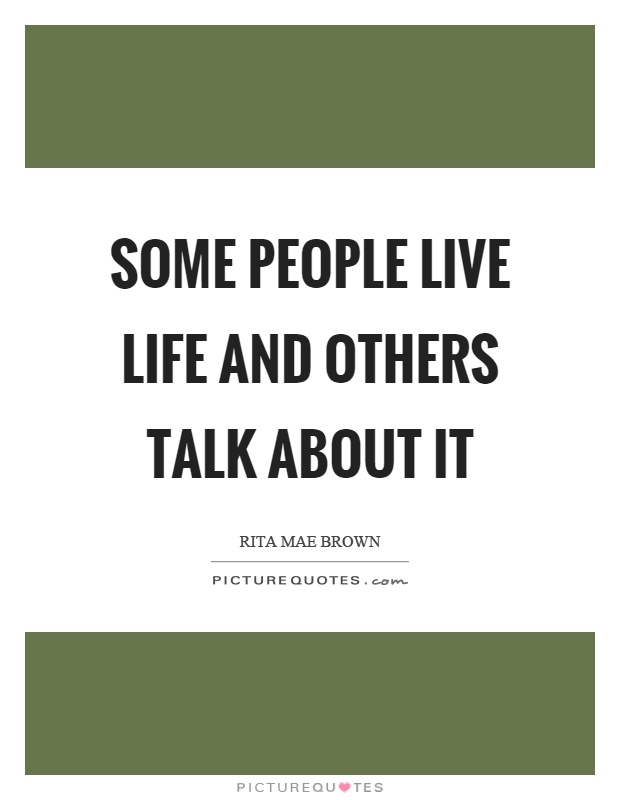 Some people live life and others talk about it Picture Quote #1