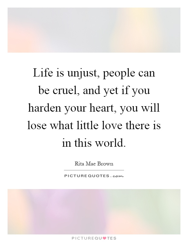 Life is unjust, people can be cruel, and yet if you harden your heart, you will lose what little love there is in this world Picture Quote #1