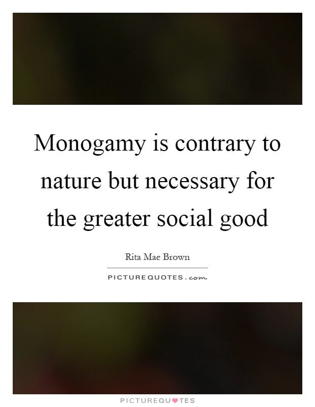 Monogamy is contrary to nature but necessary for the greater social good Picture Quote #1