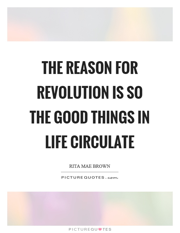 The reason for revolution is so the good things in life circulate Picture Quote #1