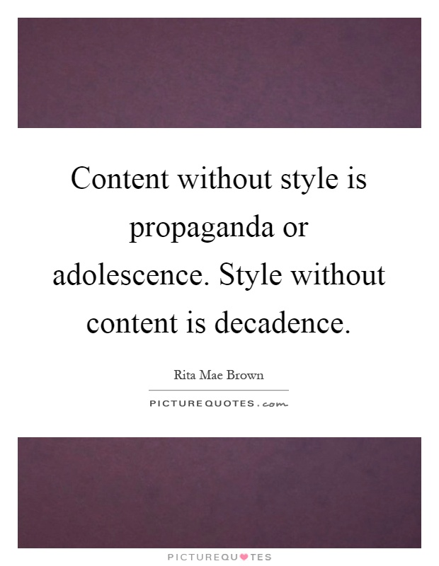 Content without style is propaganda or adolescence. Style without content is decadence Picture Quote #1
