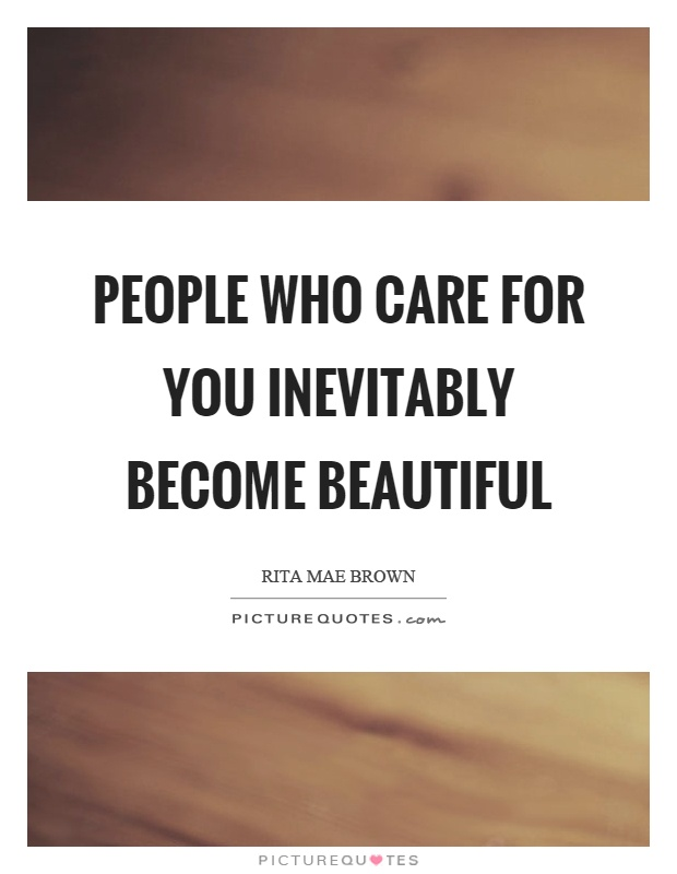 People who care for you inevitably become beautiful Picture Quote #1