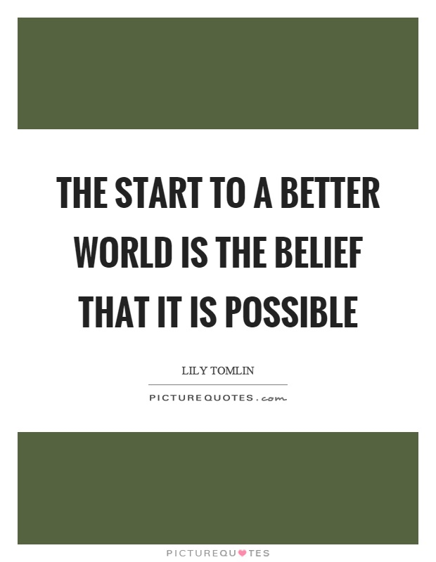 The start to a better world is the belief that it is possible Picture Quote #1