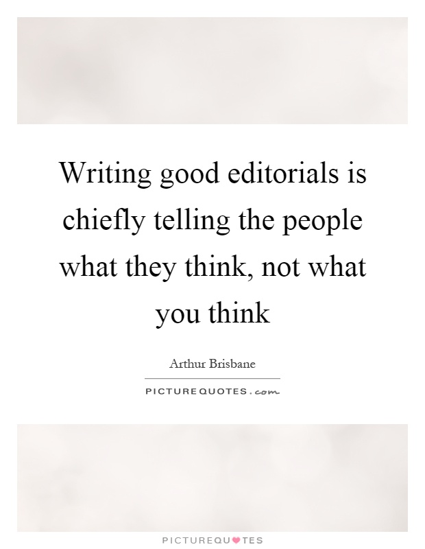Writing good editorials is chiefly telling the people what they think, not what you think Picture Quote #1