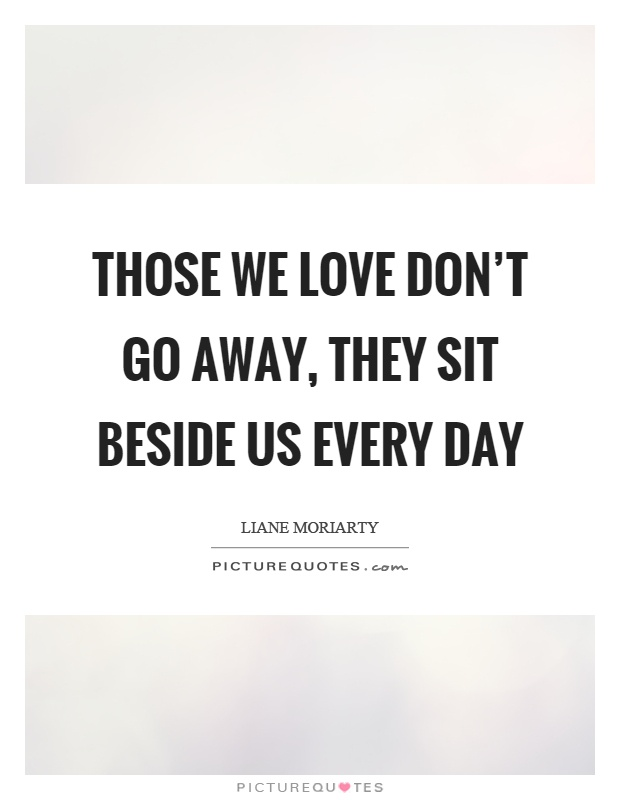 Those we love don't go away, they sit beside us every day Picture Quote #1