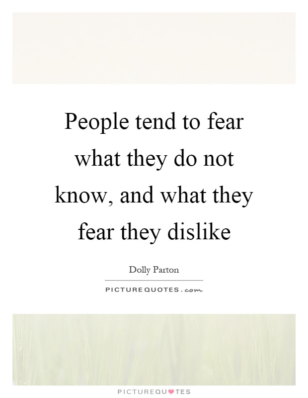People tend to fear what they do not know, and what they fear they dislike Picture Quote #1
