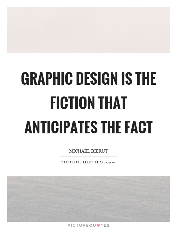 Graphic design is the fiction that anticipates the fact Picture Quote #1