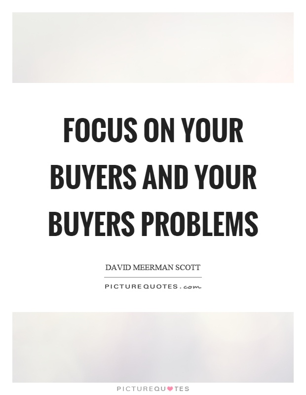 Focus on your buyers and your buyers problems Picture Quote #1