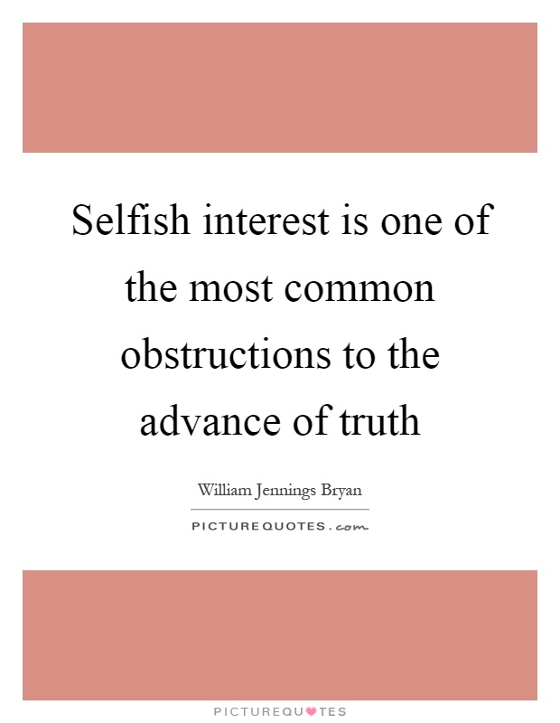 Selfish interest is one of the most common obstructions to the advance of truth Picture Quote #1