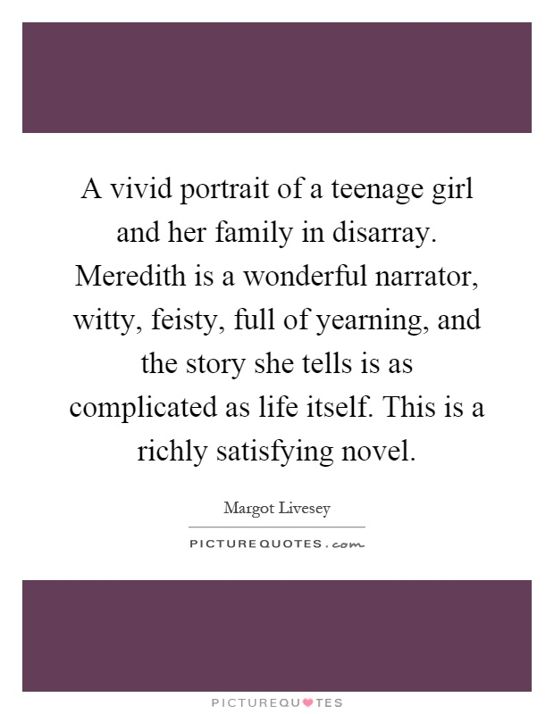 A vivid portrait of a teenage girl and her family in disarray. Meredith is a wonderful narrator, witty, feisty, full of yearning, and the story she tells is as complicated as life itself. This is a richly satisfying novel Picture Quote #1