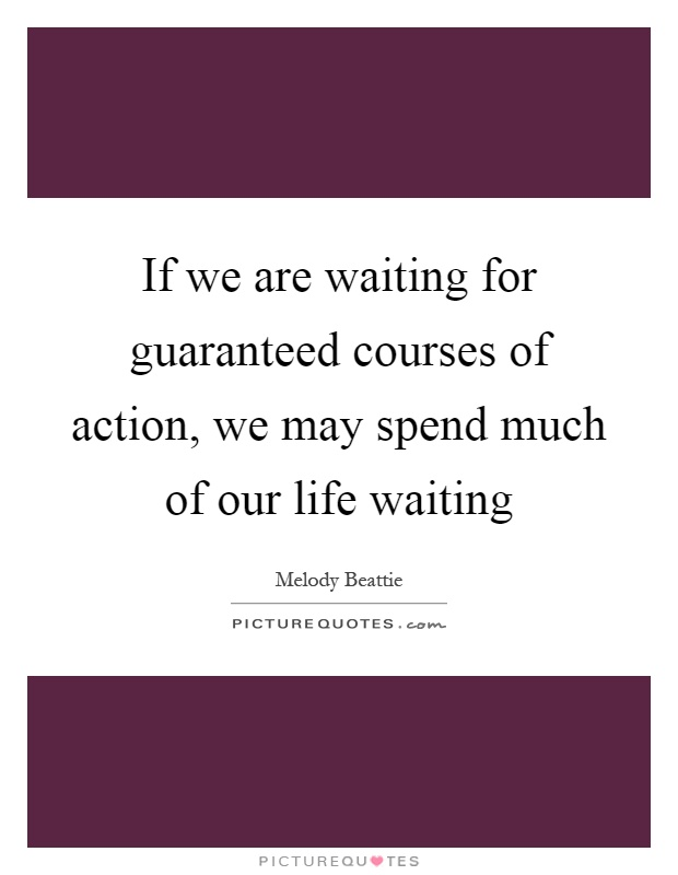 If we are waiting for guaranteed courses of action, we may spend much of our life waiting Picture Quote #1
