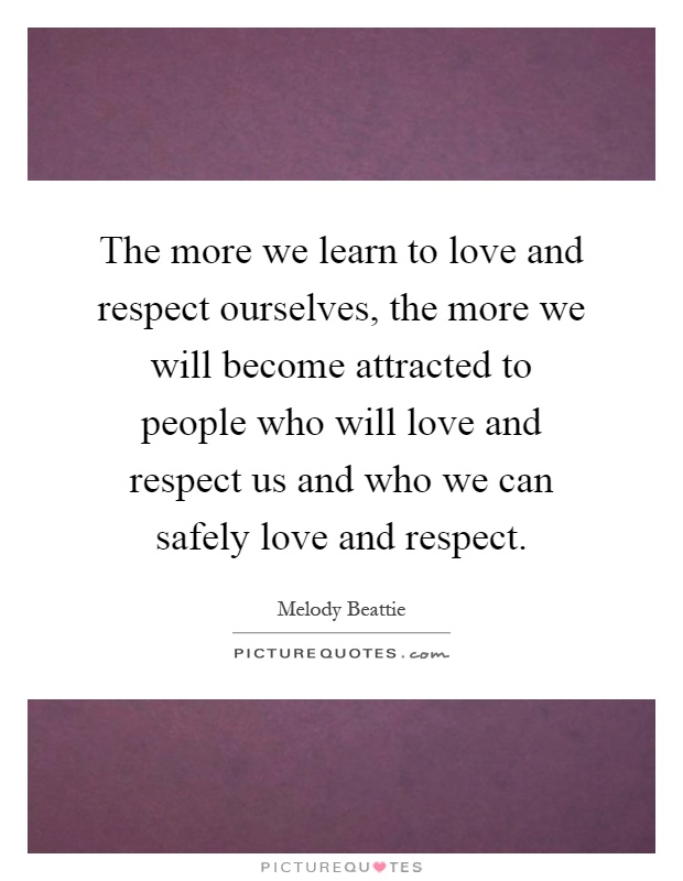 The more we learn to love and respect ourselves, the more we will become attracted to people who will love and respect us and who we can safely love and respect Picture Quote #1