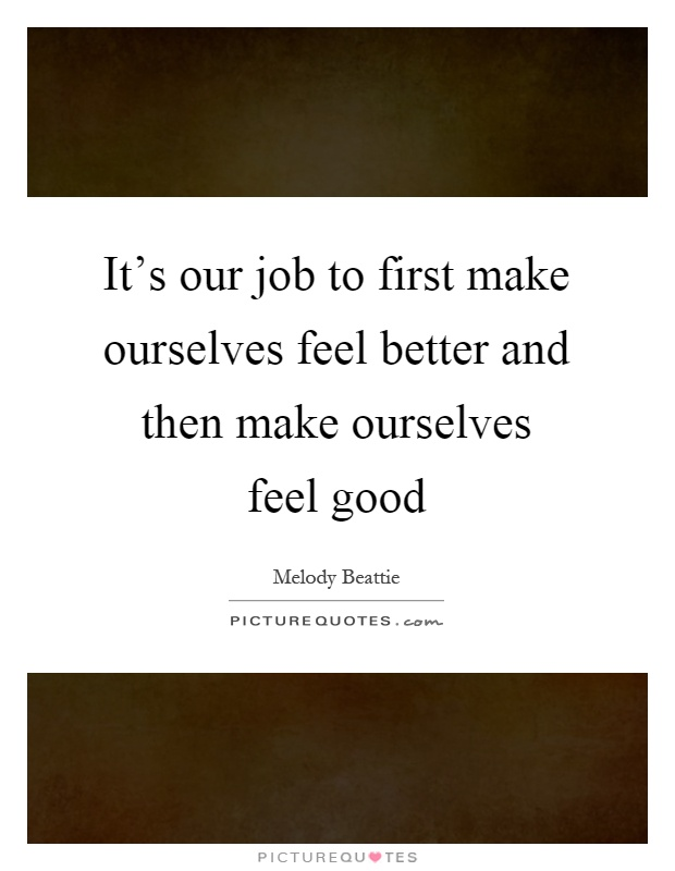 It's our job to first make ourselves feel better and then make ourselves feel good Picture Quote #1