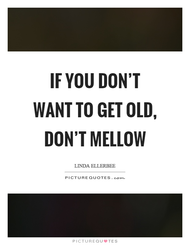 If you don't want to get old, don't mellow Picture Quote #1