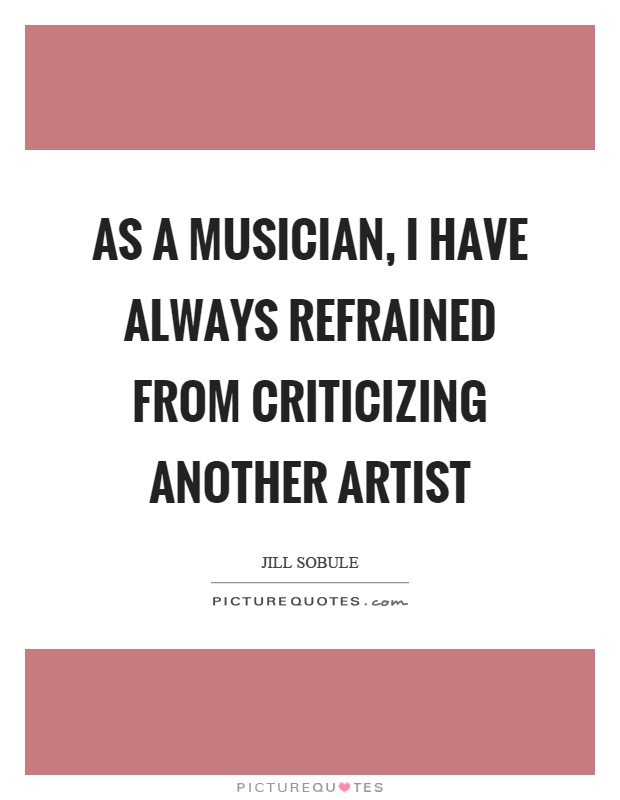 As a musician, I have always refrained from criticizing another artist Picture Quote #1