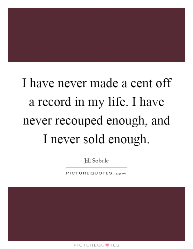 I have never made a cent off a record in my life. I have never recouped enough, and I never sold enough Picture Quote #1