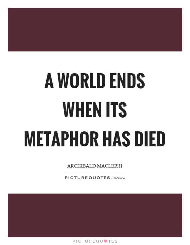 A world ends when its metaphor has died Picture Quote #1
