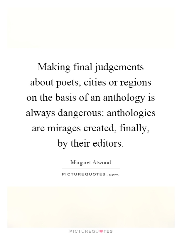 Making final judgements about poets, cities or regions on the basis of an anthology is always dangerous: anthologies are mirages created, finally, by their editors Picture Quote #1