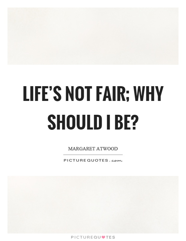 Life's not fair; why should I be? Picture Quote #1