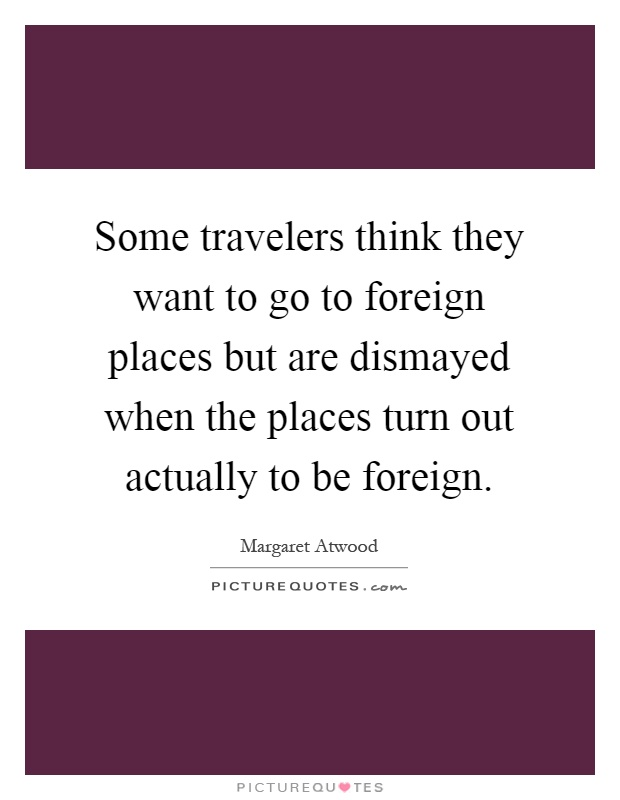 Some travelers think they want to go to foreign places but are dismayed when the places turn out actually to be foreign Picture Quote #1
