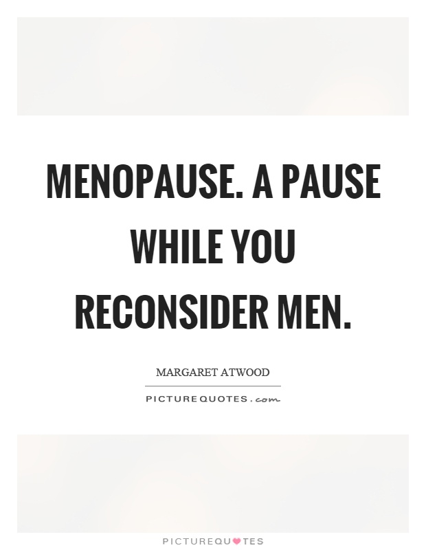 Menopause. A pause while you reconsider men Picture Quote #1