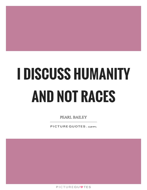 I discuss humanity and not races Picture Quote #1