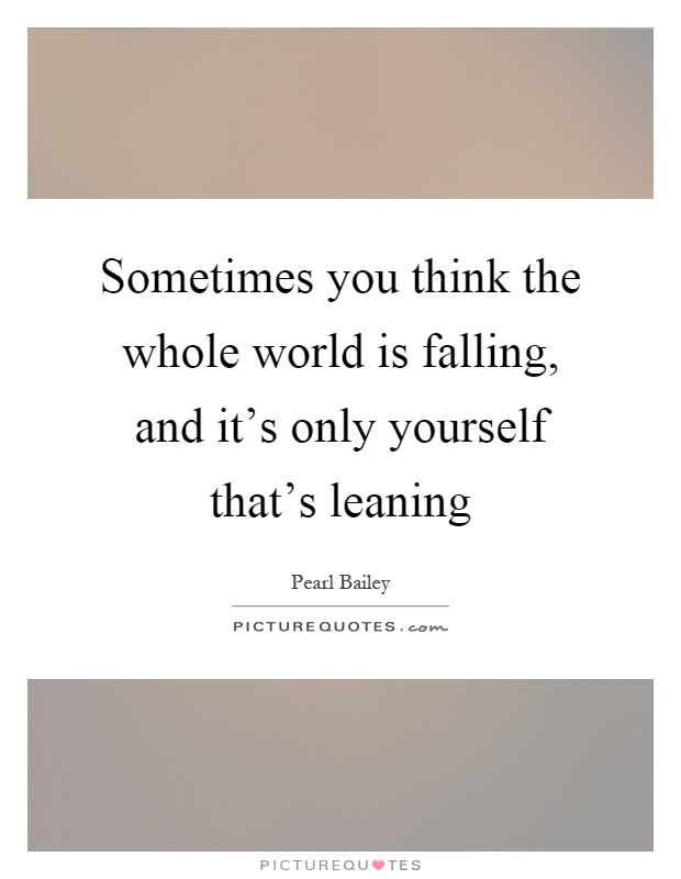 Sometimes you think the whole world is falling, and it's only yourself that's leaning Picture Quote #1