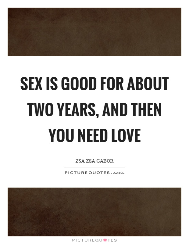 Sex is good for about two years, and then you need love Picture Quote #1