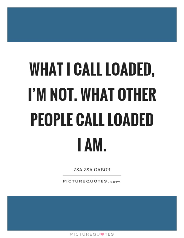 What I call loaded, I'm not. What other people call loaded I am Picture Quote #1