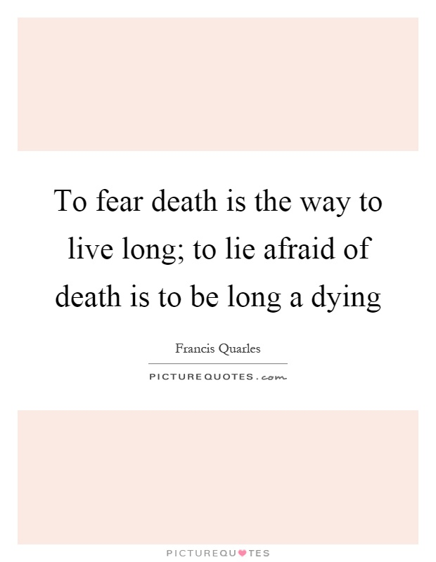 To fear death is the way to live long; to lie afraid of death is to be long a dying Picture Quote #1