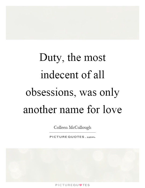 The most indecent of all obsessions was only another name for love
