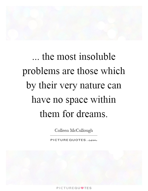 ... the most insoluble problems are those which by their very nature can have no space within them for dreams Picture Quote #1