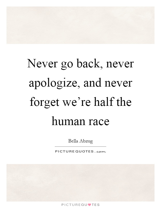 Never go back, never apologize, and never forget we're half the human race Picture Quote #1