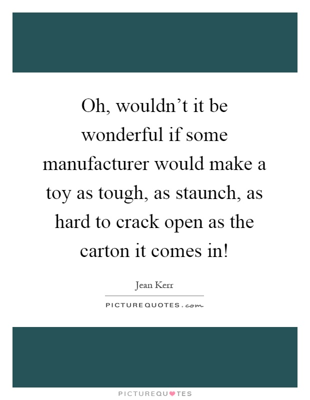 Oh, wouldn't it be wonderful if some manufacturer would make a toy as tough, as staunch, as hard to crack open as the carton it comes in! Picture Quote #1