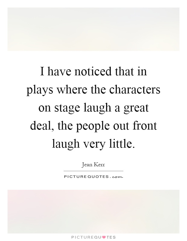 I have noticed that in plays where the characters on stage laugh a great deal, the people out front laugh very little Picture Quote #1
