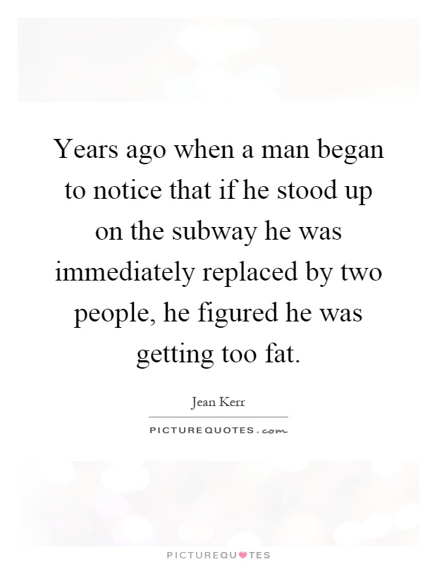 Years ago when a man began to notice that if he stood up on the subway he was immediately replaced by two people, he figured he was getting too fat Picture Quote #1