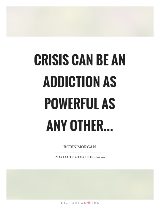 Crisis can be an addiction as powerful as any other Picture Quote #1