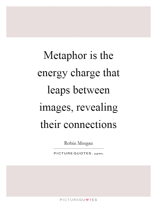 Metaphor is the energy charge that leaps between images, revealing their connections Picture Quote #1