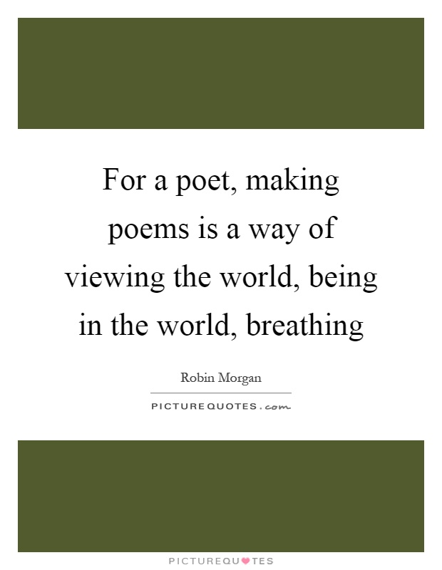 For a poet, making poems is a way of viewing the world, being in the world, breathing Picture Quote #1