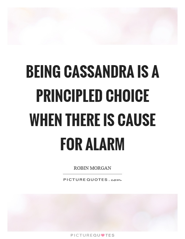 Being Cassandra is a principled choice when there is cause for alarm Picture Quote #1