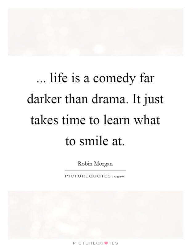 ... life is a comedy far darker than drama. It just takes time to learn what to smile at Picture Quote #1