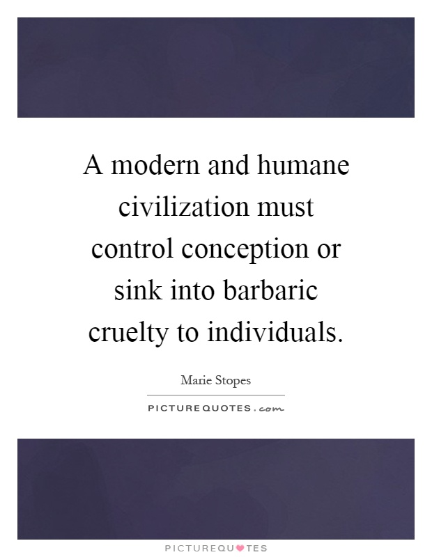 A modern and humane civilization must control conception or sink into barbaric cruelty to individuals Picture Quote #1