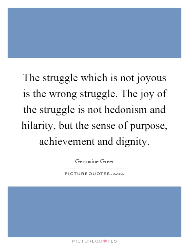 The struggle which is not joyous is the wrong struggle. The joy of the struggle is not hedonism and hilarity, but the sense of purpose, achievement and dignity Picture Quote #1