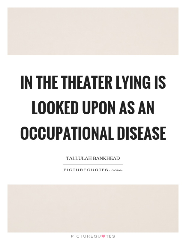 In the theater lying is looked upon as an occupational disease Picture Quote #1